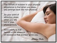 The benefit of slumber in your physical experience is that when you sleep, you emerge back into non-physical. So your point of attraction stops when you are not in your physical body. And it really is that benefit of the absence of resistance that slumber gives you. Abraham-Hicks Quotes (AHQ2861) #resistance
