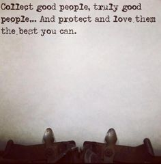 Collect good people, truly good people...And protect and love them the best you can.