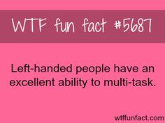 Left-handed people - Multi-Taskers! ...I'm Ambidextrous! - gonna be rich! ~WTF! fun facts