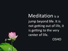 Meditation is a jump beyond life. It is not getting out of life; it is getting to the very center of life. - Osho
