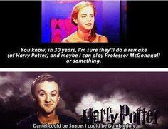 Emma Watson: Bạn biết không, trong vòng 30 năm nữa, tôi cá là họ sẽ làm lại một phiên bản khác (của Harry Potter) và có thể lúc đó tôi sẽ đóng vai giáo sư McGonagall hay gì đó.  Tom Felton: Daniel sẽ đóng đạt vai Snape. Còn tôi sẽ là Dumbledore.