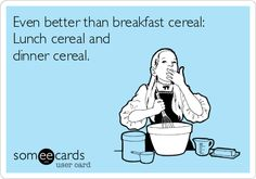 Even better than breakfast cereal: Lunch cereal and dinner cereal.
