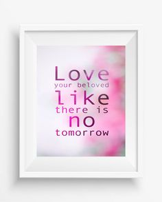 Love your beloved like there is no tomorrow, Inspirational Quote ,Typography Art Print, Motivational Art,digital prints,home decor