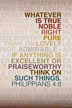 Finally brothers, whatever is true, whatever is honorable, whatever is just, whatever is pure, whatever is lovely, whatever is commendable—if there is any moral excellence and if there is any praise—dwell on these things.   -Philippians 4:8