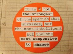 its not the strongest of the species that survives, nor the most intelligent but the one most responsive to change
