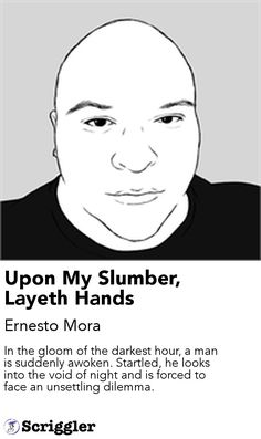 Upon My Slumber, Layeth Hands by Ernesto Mora https://scriggler.com/detailPost/story/72183 In the gloom of the darkest hour, a man is suddenly awoken. Startled, he looks into the void of night and is forced to face an unsettling dilemma.