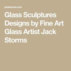 Glass Sculptures Designs by Fine Art Glass Artist Jack Storms