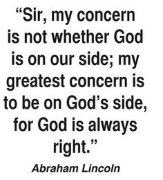 """Sir, my concern is not whether God is on our side; my greatest concern is to be on God's side, for God is always right."" (Abraham Lincoln)"