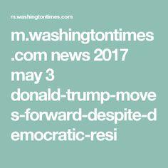 m.washingtontimes.com news 2017 may 3 donald-trump-moves-forward-despite-democratic-resi