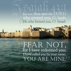 "But now, thus says the LORD who created you, O Jacob, and He who formed you, O Israel: ""Fear not, for I have redeemed you; I have called you by your name; you are Mine."" Isa 43:1 