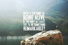 What's the point of being alive if you don't at least try to do something remarkable?
