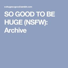 SO GOOD TO BE HUGE (NSFW): Archive