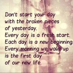 Every morning we wake up is the first day of our new life