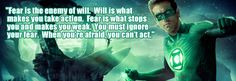 """""""Fear is the enemy of will. Will is what make you take action. Fear is what stops you and makes you weak. You must ignore your fear. When you're afraid, you can't act."""" - Green Lantern Quote"""