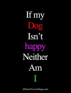If My Dog Isn't Happy | Dog Quote - A Place to Love Dogs