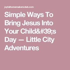 Simple Ways To Bring Jesus Into Your Child's Day — Little City Adventures