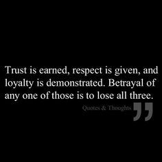 Trust, Respect, & Loyalty...respect is given, not earned. Trust is earned! Always seek first to understand then to be understood. People are so hurt that sometimes it takes awhile for their wall to come down. Patience
