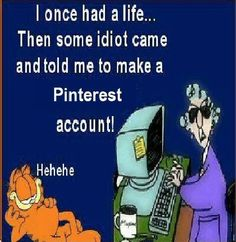 My daughter, Hannah, introduced me to Pinterest. Now I get to cyber-hoard all I want & no one is the wiser. I'm lost in the addictive land of scavenger hunting for pins & can't find my way out. DON'T SEND HELP!  EVER!     bh