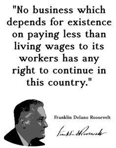 FDR: No business which depends for existence on paying less than living wages to its workers has any right to continue... By living wages I mean I mean more than a bare subsistence level - I mean the wages of decent living.