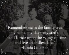 """""""Remember Me In The Family Tree; My Name, My Days, My Strife..."""" ~ Teach Me Genealogy"""