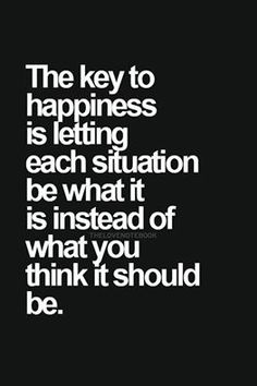 Der Schlüssel zum Glück ist es, jede Situation so zu nehmen wie ist, statt sie so machen zu wollen, wir denken, dass sie sein solte.