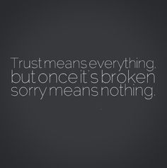 Trust means everything, but once it's broken sorry means nothing. #quotes