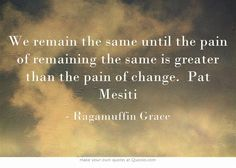 We remain the same until the pain of remaining the same is greater than the pain of change. Pat Mesiti #ragamuffingrace #pain #change