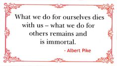 What we do for ourselves dies with us - what we do for others remains and is immortal - Albert Pike