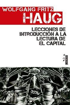 Lecciones de introducción a la lectura de El capital / Wolfgang Fritz Haug ; [traducción de W. F. Haug y Santiago Vollmer]