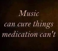 All the meds in the world don't work like music can. Music gets me up in the morning when my head & body are telling me no!