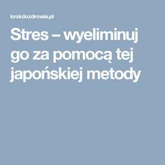 Stres - wyeliminuj go za pomocą tej japońskiej metody — Krok do Zdrowia Herbalism, Diet, Health, Recepta, Food, Aga, Sport, Therapy, Herbal Medicine