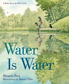 Water Is Water: A Book About the Water Cycle by Miranda Paul This spare, poetic picture book follows a group of children as they move through all the different phases of the water cycle.