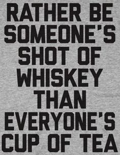 Rather be someone's shot of whiskey than everyone's cup of tea. Despite actually preferring tea to whiskey, but you get the point ; Great Quotes, Quotes To Live By, Inspirational Quotes, Motivational Quotes, Awesome Quotes, Quotable Quotes, Funny Quotes, Badass Quotes, Random Quotes