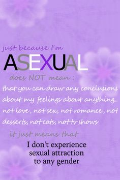 """""""Just because I'm asexual does not mean that you can draw any conclusions about my feelings about anything--not love, not sex, not romance, not desserts, not cats, not tv shows. It just means that I don't experience sexual attraction to any gender.""""  """"Asexuals are just as varied romantically as sexuals""""  [follow this link to find a short documentary and analysis of asexuality: http://www.thesociologicalcinema.com/1/post/2010/08/help-us-edit-our-asexuality-documentary.html]"""