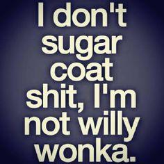 I don't sugarcoat things, I'm not Willy Wonka.