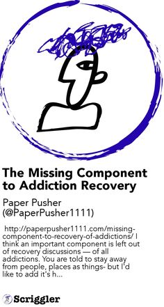 The Missing Component to Addiction Recovery by Paper Pusher (@PaperPusher1111) https://scriggler.com/detailPost/story/50761  http://paperpusher1111.com/missing-component-to-recovery-of-addictions/ I think an important component is left out of recovery discussions — of all addictions. You are told to stay away from people, places as things- but I'd like to add it's h...