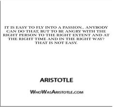 ''It is easy to fly into a passion... anybody can do that, but to be angry with the right person to the right extent and at the right time and in the right way- that is not easy…'' - Aristotle   http://whowasaristotle.com/?p=420