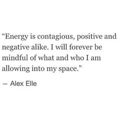 Energy is contagious, positive and negative alike. I will forever be mindful of what and who I am allowing into my space. #quote