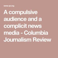 A compulsive audience and a complicit news media - Columbia Journalism Review