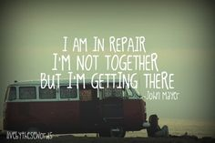 i am in repair, i'm not together, but i'm getting there ~john mayer