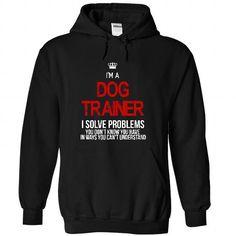 i am a DOG TRAINER i solve problems T-Shirt Hoodie Sweatshirts uio. Check price ==► http://graphictshirts.xyz/?p=99655