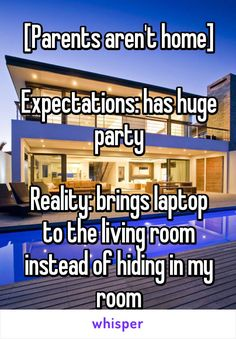 [Parents aren't home]  Expectations: has huge party  Reality: brings laptop to the living room instead of hiding in my room