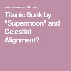 "Titanic Sunk by ""Supermoon"" and Celestial Alignment?"