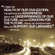I think the health of our civilization, the depth of our awareness about the underpinnings of our culture, and our concern for the future, can all be tested by how well we support our libraries. - Carl Sagan