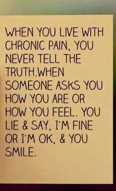 When you live with chronic pain/disease you never tell the truth. When someone asks you how you feel. You lie and say I'm fine.