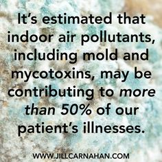 It's estimated that indoor air pollutants, including mold and mycotoxins, may be contributing to more than 50% of our patients' illnesses.