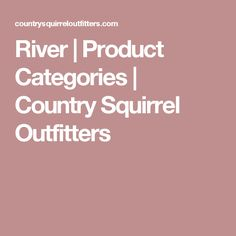 River | Product Categories | Country Squirrel Outfitters