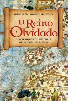 El reino olvidado  Cinco siglos de la historia de España den África  Antonio M. Carrasco González