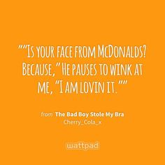 """""Is your face from McDonalds? Because,"" He pauses to wink at me, ""I am lovin it."""" - from The Bad Boy Stole My Bra (on Wattpad) https://www.wattpad.com/28633112?utm_source=ios&utm_medium=pinterest&utm_content=share_quote&%26wp_page=quote&wp_uname=NailahxSheikh&wp_originator=56fmcNyqtYpxsONymvqtlrr8YOF4S7op1uYLFkwVoiZ8QmeMe1eoNxwr4TkfbEvdXFzT04uWLrjnXo3lLw1a2okXnMmnRZIlamAEmUB7wRco0SOt%2FKgelLkdBnOpjLB1 #quote #wattpad"