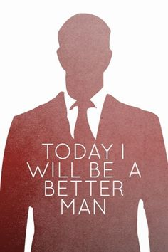 TODAY I WILL BE A BETTER MAN.